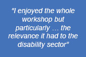 "image text says: ""I enjoyed the whole workshop but particularly...the relevance it had to the disability sector"""
