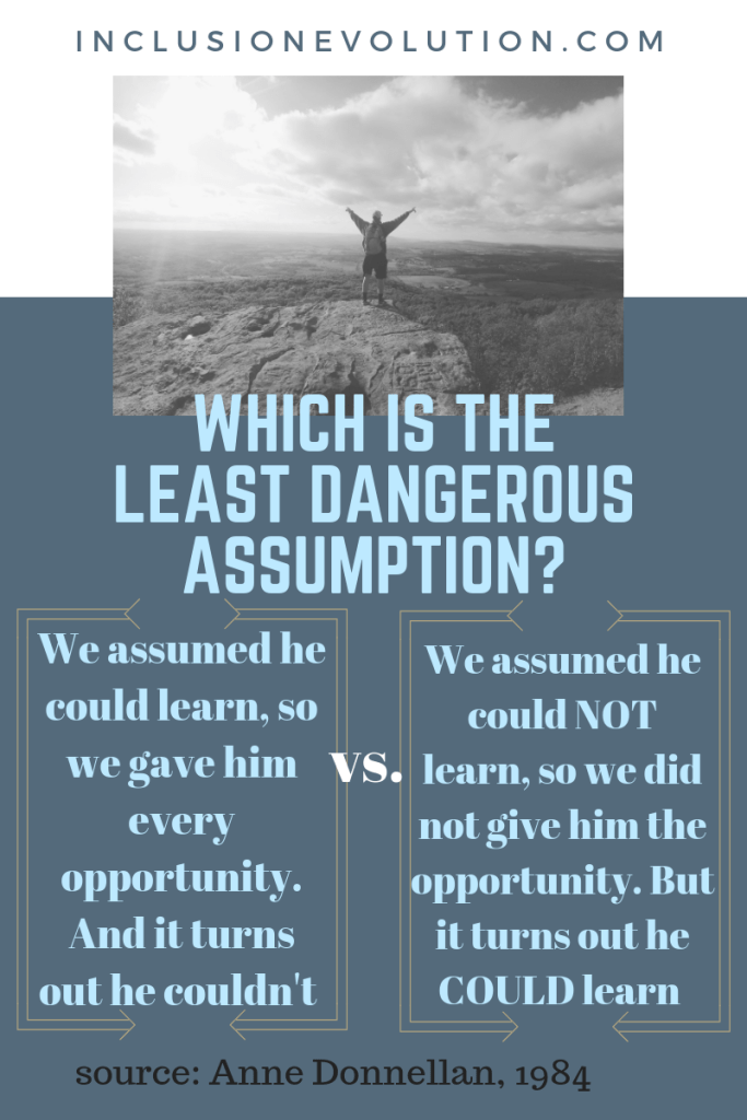 "a poster that has the question 'which is the least dangerous assumption'. Column 1 ""we assumed he could learn so we gave him every opportunity. And it turns out he couldn't"" versus (in column 2) ""we assumed he could not learn, so we did not give him the opportunity. But it turns out he could learn. source: Anne Donnellan, 1984. Reference URL inclusionevolution.com"