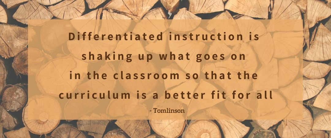 QUOTE: Differentiated instruction is shaking up what goes on in the classroom so that the curriculum is a better fit for all - Tomlinson.