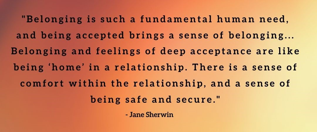 Quote by Jane Sherwin: 'Belonging is such a fundamental human need, and being accepted brings a sense of belonging... Belonging and feelings of deep acceptance are like being 'home' in a relationship. There is a sense of comfort within the relationship, and a sense of being safe and secure'.