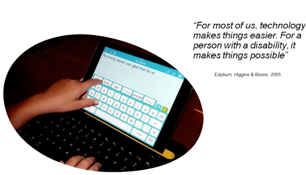 Quote:  For most of us, technology makes things easier.  For a person with disability, it makes things possible.  Edyburn, Higgns & Boone, 2005.