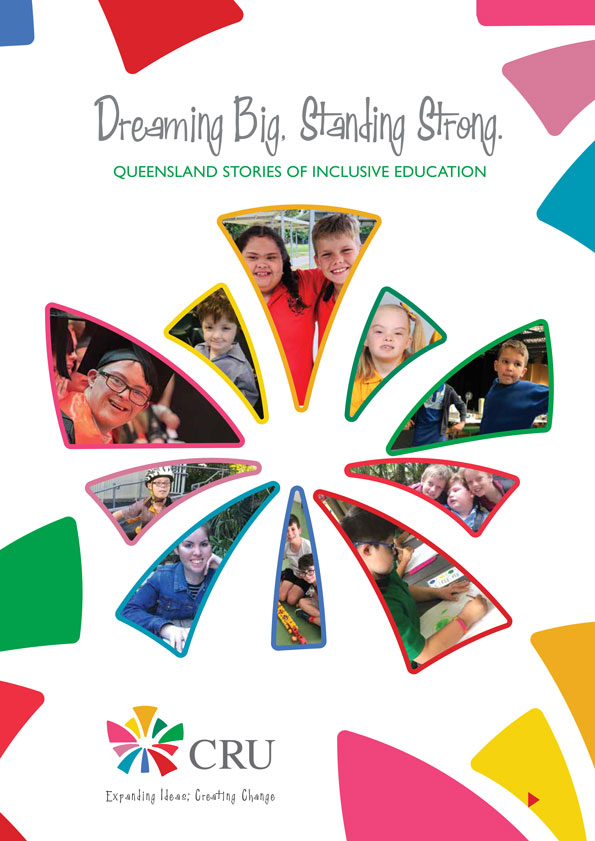 The vibrant and colourful cover of a booklet with the title 'dreaming big and standing strong. Queensland stories of inclusive education'. It has the logo of CRU with it's tagline, Expanding Ideas, Creating Change.