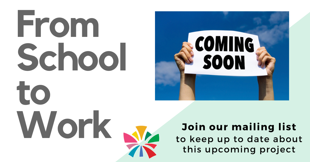 Banner image. Hands holding up a sign that reads coming soon. Text: From school to work. Text: Join our mailing list to keep up to date on this upcoming project